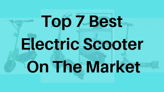 Top 7 Best Electric Scooter On The Market
