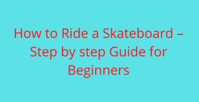 How to Ride a Skateboard – Step by step Guide for Beginners